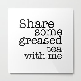 Share some greased tea with me Metal Print
