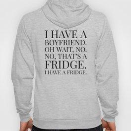 I HAVE A BOYFRIEND. OH WAIT, NO. NO, THAT'S A FRIDGE. I HAVE A FRIDGE. Hoody